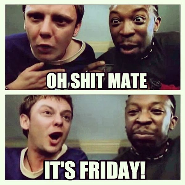 Oh shit mate its friday
