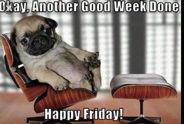 Okay another good week done happy friday