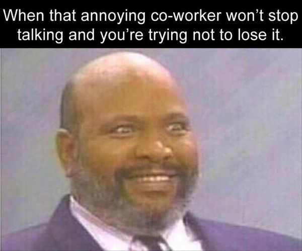 When that annoying co-worker won`t stop talking and you`re trying not to lose it