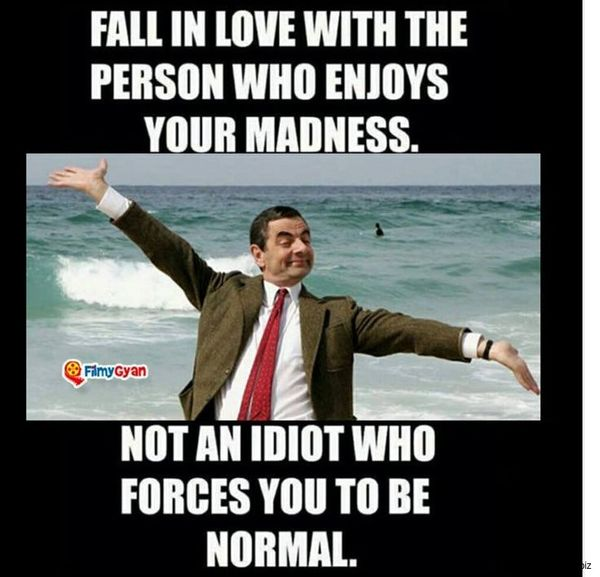 Fall in love with the person who enjoys your madness.