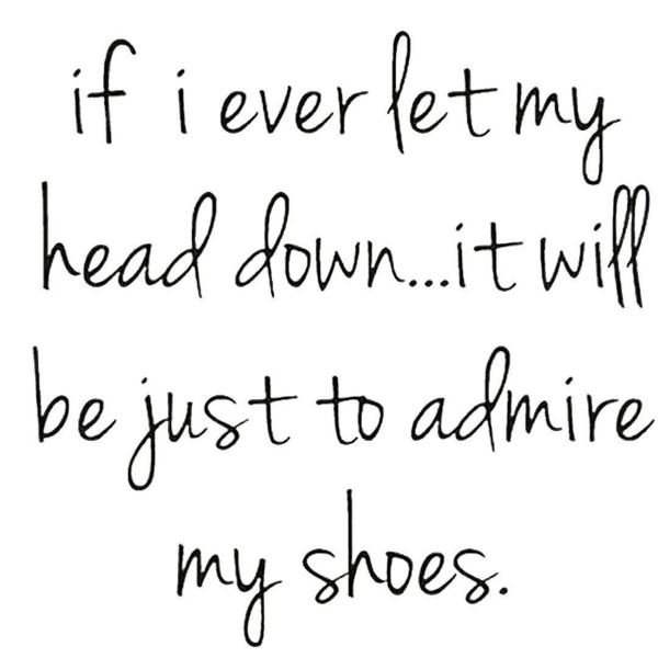 1-if-i-ever-let-my-head-down-it-will-be-just-to-admire-my-shoes