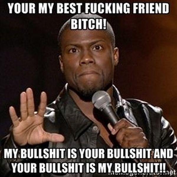 Your my best fucking friend bitch!