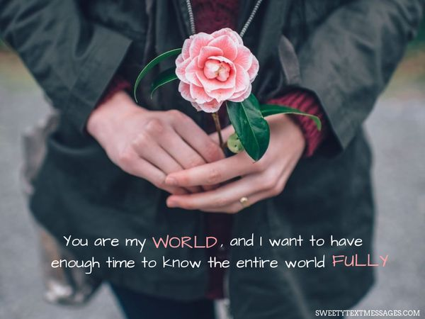 You are my world, and I want to have enough time to know the entire world fully.