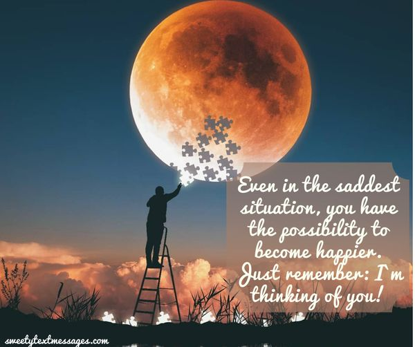 Even in the saddest situation, you have the possibility to become happier. Just remember: I`m thinking of you!