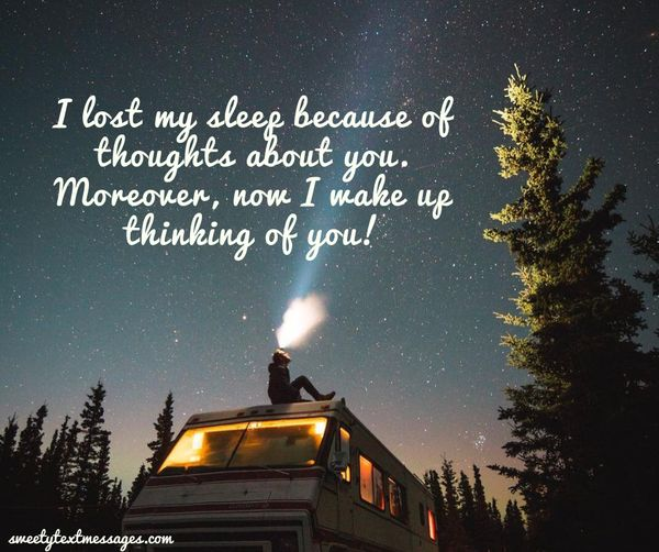 I lost my sleep because of thoughts about you. Moreover, now I wake up thinking of you!