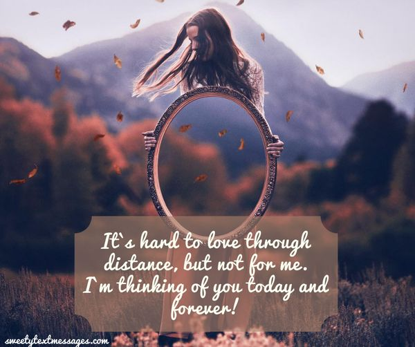 It`s hard to love through distance, but not for me. I`m thinking of you today and forever!