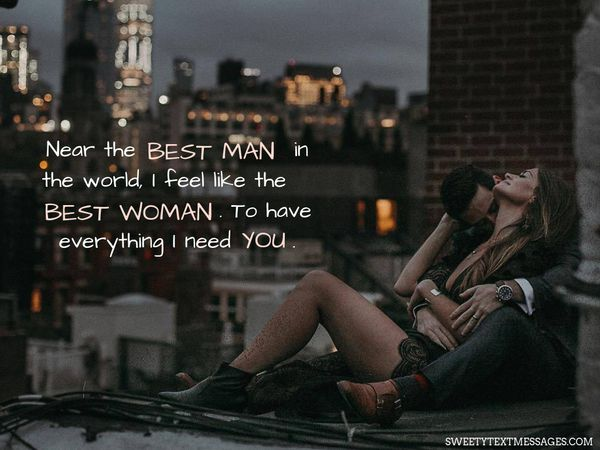 Near the best man in the world, I feel like the best woman. To have everything I need you.