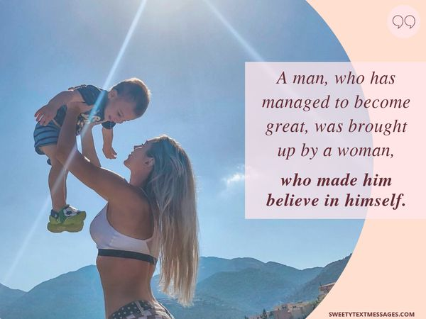 A man, who has managed to become great, was brought up by a woman, who made him believe himself.