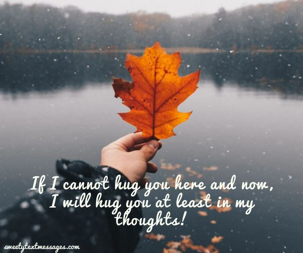 If I cannot hug you here and now, I will hug you at least in my thoughts!